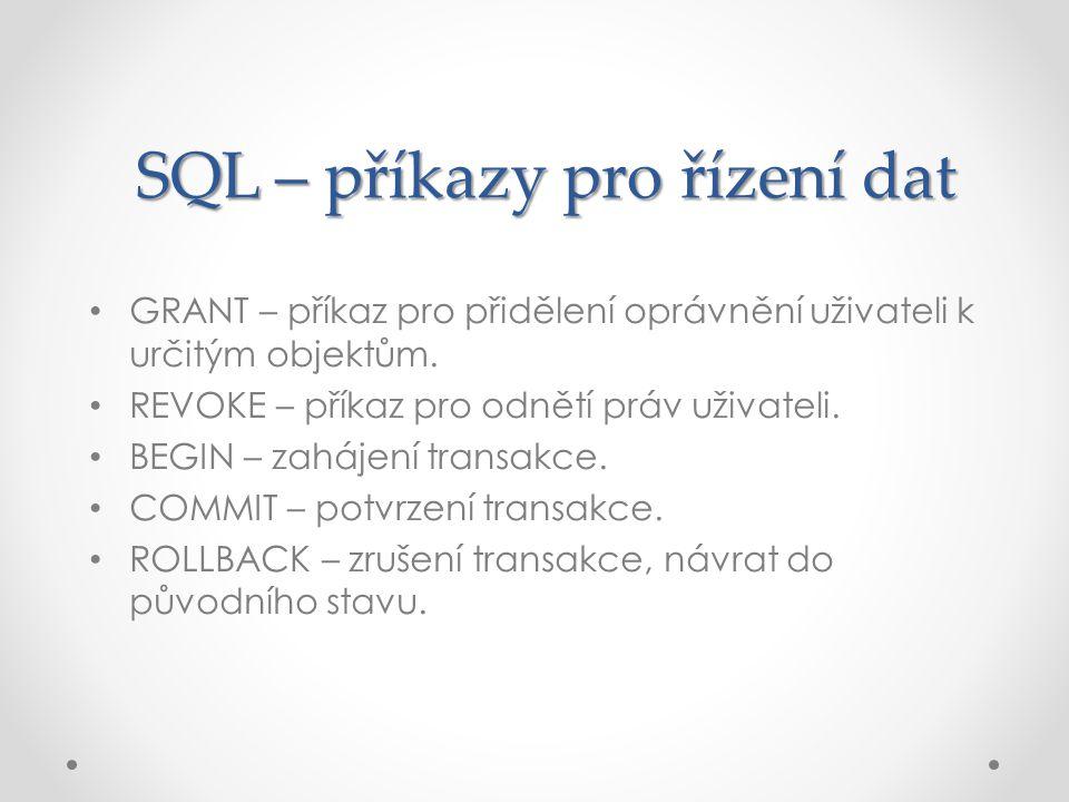 SQL – příkazy pro řízení dat GRANT – příkaz pro přidělení oprávnění uživateli k určitým objektům. REVOKE – příkaz pro odnětí práv uživateli. BEGIN – z