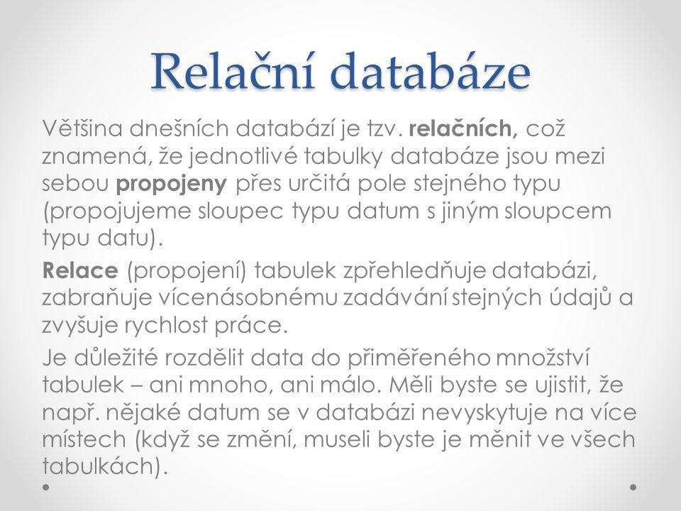 Relační databáze Většina dnešních databází je tzv. relačních, což znamená, že jednotlivé tabulky databáze jsou mezi sebou propojeny přes určitá pole s