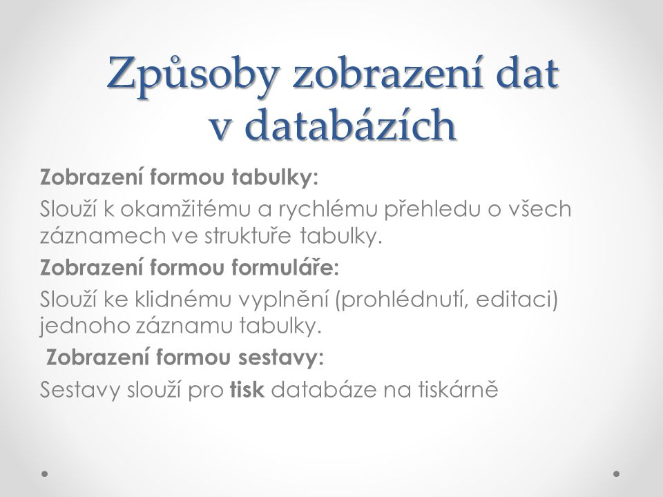 Způsoby zobrazení dat v databázích Zobrazení formou tabulky: Slouží k okamžitému a rychlému přehledu o všech záznamech ve struktuře tabulky. Zobrazení