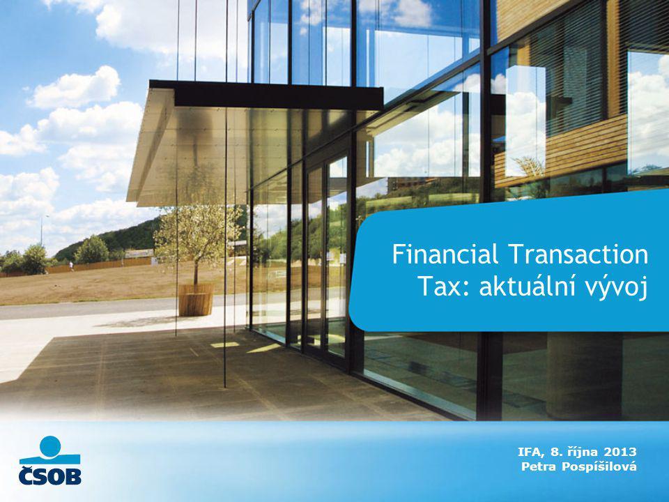 Financial Transaction Tax: aktuální vývoj IFA, 8. října 2013 Petra Pospíšilová