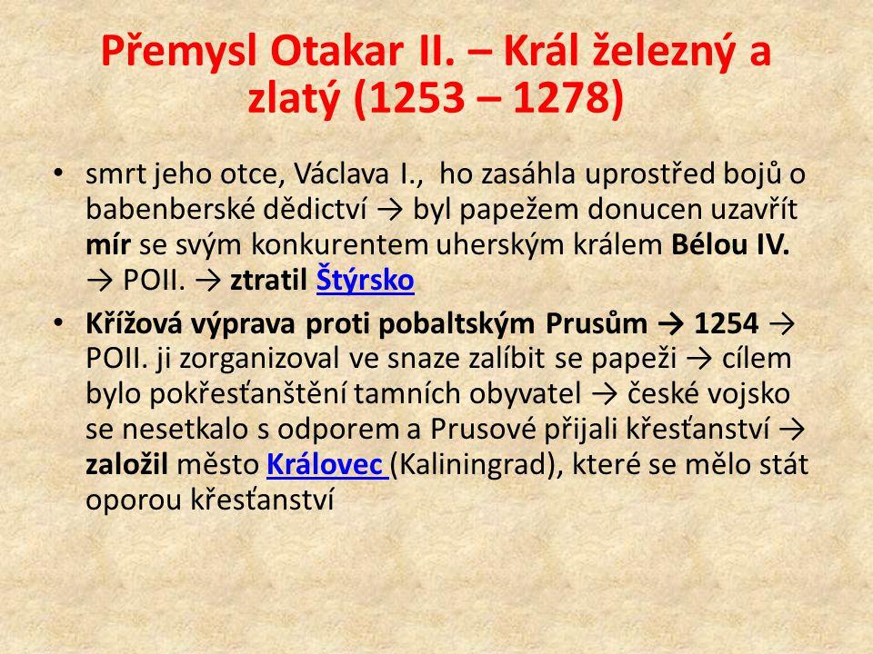 Přemysl Otakar II. – Král železný a zlatý (1253 – 1278) smrt jeho otce, Václava I., ho zasáhla uprostřed bojů o babenberské dědictví → byl papežem don