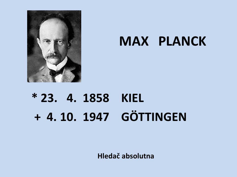 * 23. 4. 1858 KIEL + 4. 10. 1947 GÖTTINGEN MAX PLANCK Hledač absolutna