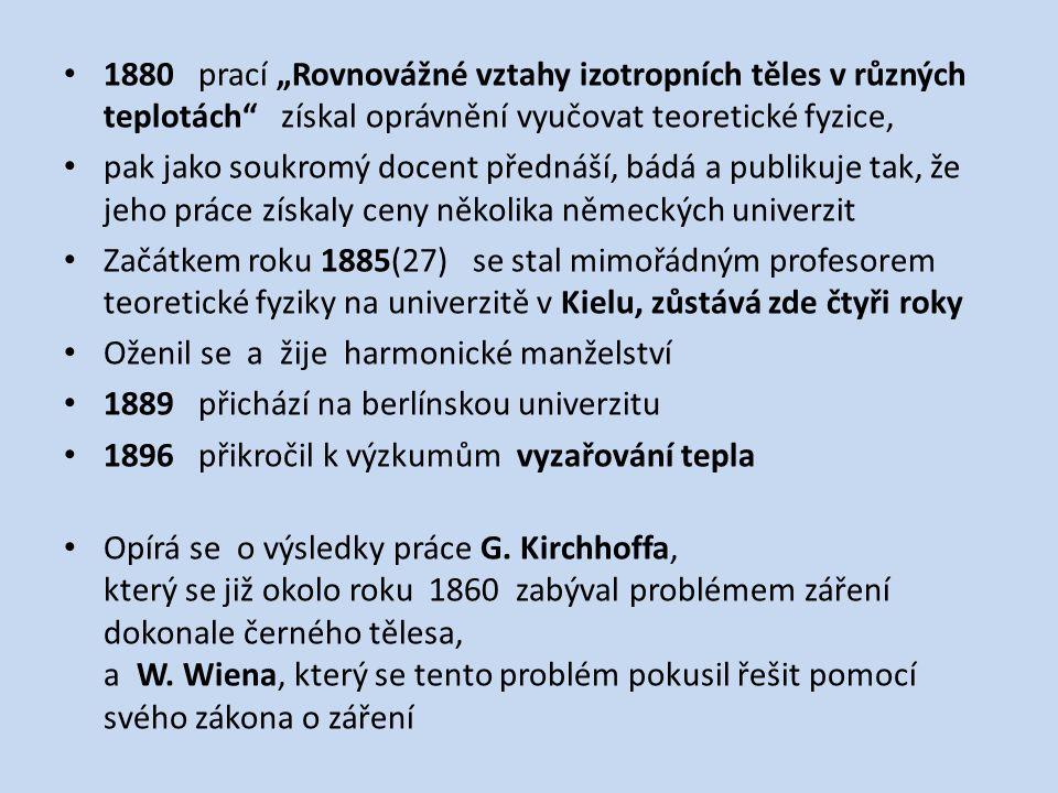 """1880 prací """"Rovnovážné vztahy izotropních těles v různých teplotách získal oprávnění vyučovat teoretické fyzice, pak jako soukromý docent přednáší, bádá a publikuje tak, že jeho práce získaly ceny několika německých univerzit Začátkem roku 1885(27) se stal mimořádným profesorem teoretické fyziky na univerzitě v Kielu, zůstává zde čtyři roky Oženil se a žije harmonické manželství 1889 přichází na berlínskou univerzitu 1896 přikročil k výzkumům vyzařování tepla Opírá se o výsledky práce G."""