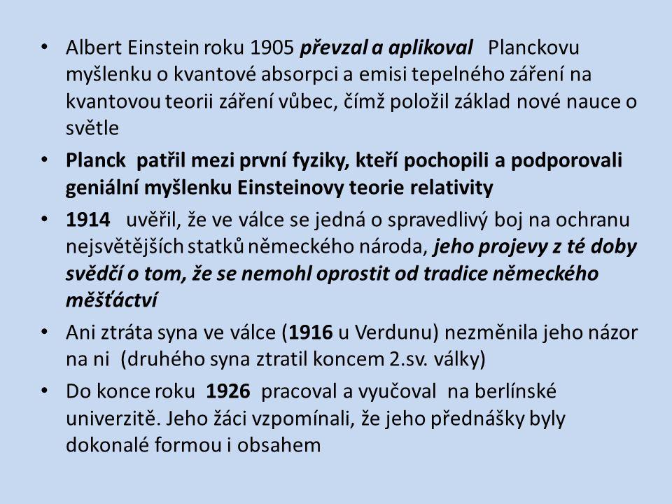 Albert Einstein roku 1905 převzal a aplikoval Planckovu myšlenku o kvantové absorpci a emisi tepelného záření na kvantovou teorii záření vůbec, čímž položil základ nové nauce o světle Planck patřil mezi první fyziky, kteří pochopili a podporovali geniální myšlenku Einsteinovy teorie relativity 1914 uvěřil, že ve válce se jedná o spravedlivý boj na ochranu nejsvětějších statků německého národa, jeho projevy z té doby svědčí o tom, že se nemohl oprostit od tradice německého měšťáctví Ani ztráta syna ve válce (1916 u Verdunu) nezměnila jeho názor na ni (druhého syna ztratil koncem 2.sv.