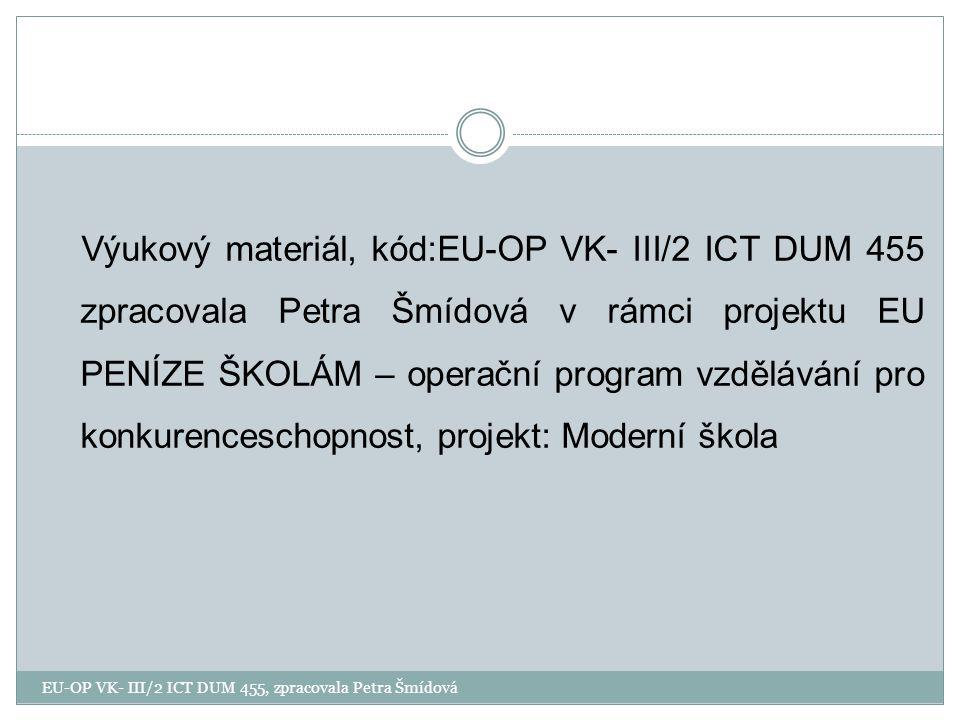 Výukový materiál, kód:EU-OP VK- III/2 ICT DUM 455 zpracovala Petra Šmídová v rámci projektu EU PENÍZE ŠKOLÁM – operační program vzdělávání pro konkurenceschopnost, projekt: Moderní škola EU-OP VK- III/2 ICT DUM 455, zpracovala Petra Šmídová