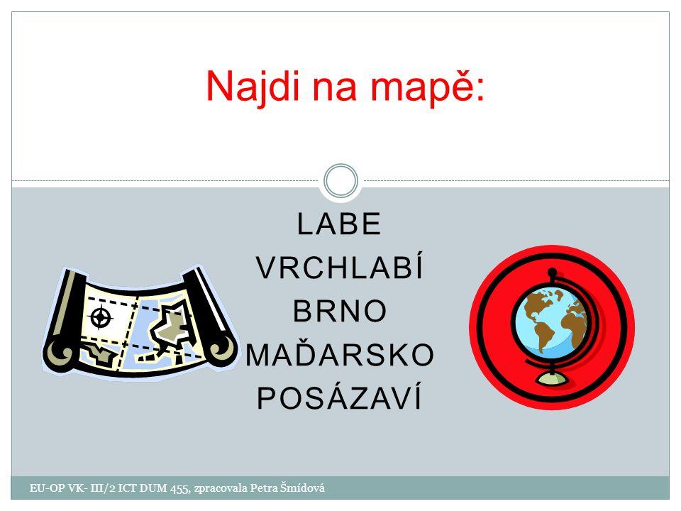 LABE VRCHLABÍ BRNO MAĎARSKO POSÁZAVÍ Najdi na mapě: EU-OP VK- III/2 ICT DUM 455, zpracovala Petra Šmídová