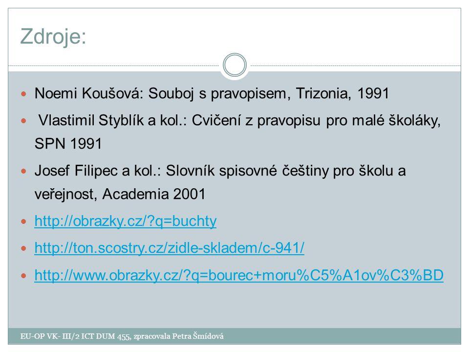 Zdroje: Noemi Koušová: Souboj s pravopisem, Trizonia, 1991 Vlastimil Styblík a kol.: Cvičení z pravopisu pro malé školáky, SPN 1991 Josef Filipec a kol.: Slovník spisovné češtiny pro školu a veřejnost, Academia 2001 http://obrazky.cz/?q=buchty http://ton.scostry.cz/zidle-skladem/c-941/ http://www.obrazky.cz/?q=bourec+moru%C5%A1ov%C3%BD EU-OP VK- III/2 ICT DUM 455, zpracovala Petra Šmídová
