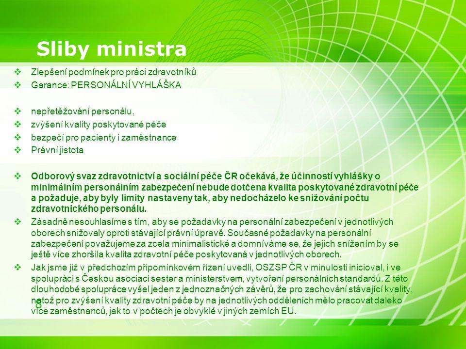 8 Sliby ministra  Zlepšení podmínek pro práci zdravotníků  Garance: PERSONÁLNÍ VYHLÁŠKA  nepřetěžování personálu,  zvýšení kvality poskytované péče  bezpečí pro pacienty i zaměstnance  Právní jistota  Odborový svaz zdravotnictví a sociální péče ČR očekává, že účinností vyhlášky o minimálním personálním zabezpečení nebude dotčena kvalita poskytované zdravotní péče a požaduje, aby byly limity nastaveny tak, aby nedocházelo ke snižování počtu zdravotnického personálu.
