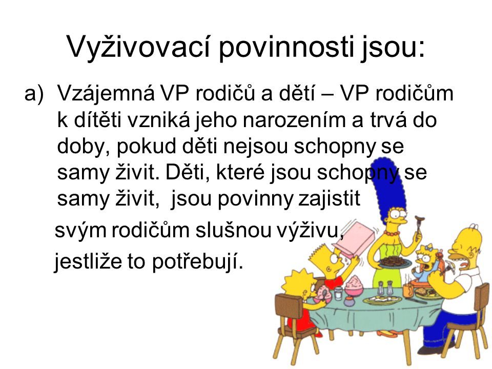 Vyživovací povinnosti jsou: a)Vzájemná VP rodičů a dětí – VP rodičům k dítěti vzniká jeho narozením a trvá do doby, pokud děti nejsou schopny se samy