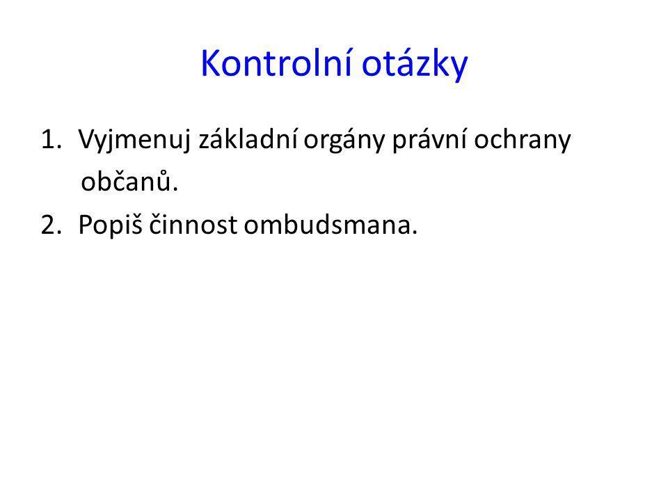 Kontrolní otázky 1.Vyjmenuj základní orgány právní ochrany občanů. 2.Popiš činnost ombudsmana.
