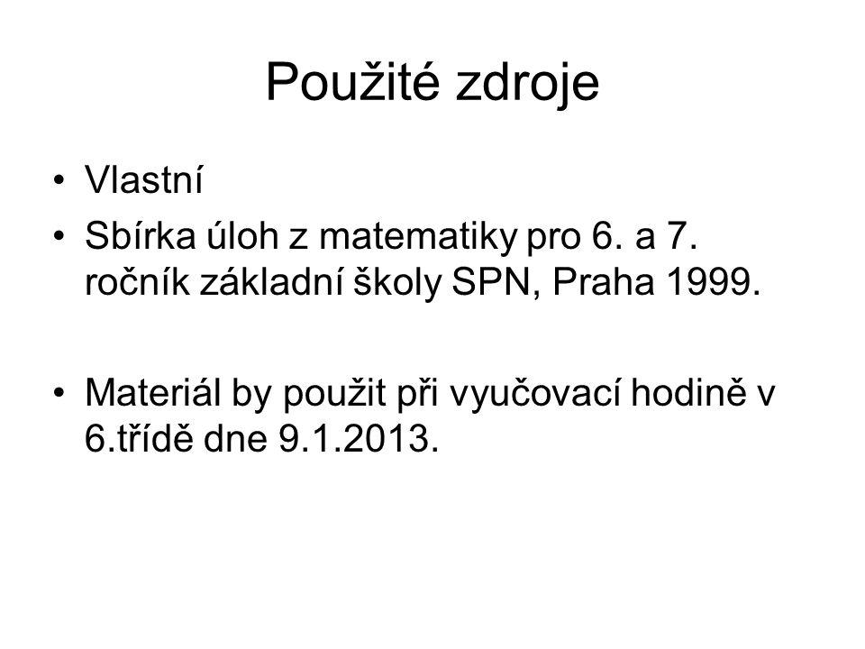 Použité zdroje Vlastní Sbírka úloh z matematiky pro 6. a 7. ročník základní školy SPN, Praha 1999. Materiál by použit při vyučovací hodině v 6.třídě d