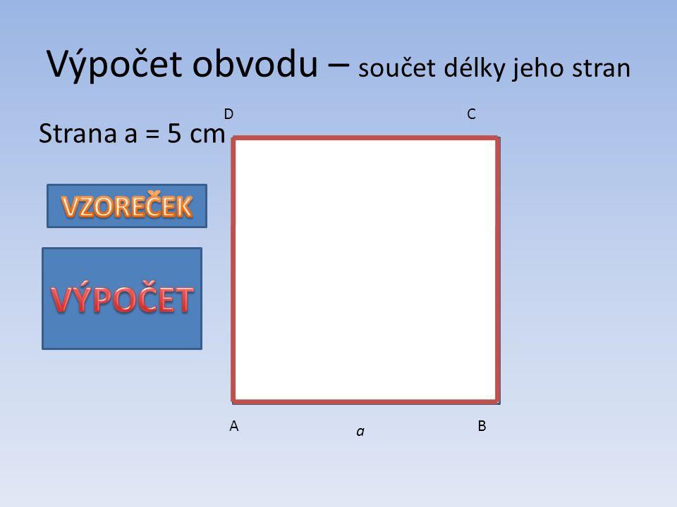 AB CD a Strana a = 5 cm Výpočet obvodu – součet délky jeho stran o = 4. a o = 4. 5 o = 20 cm