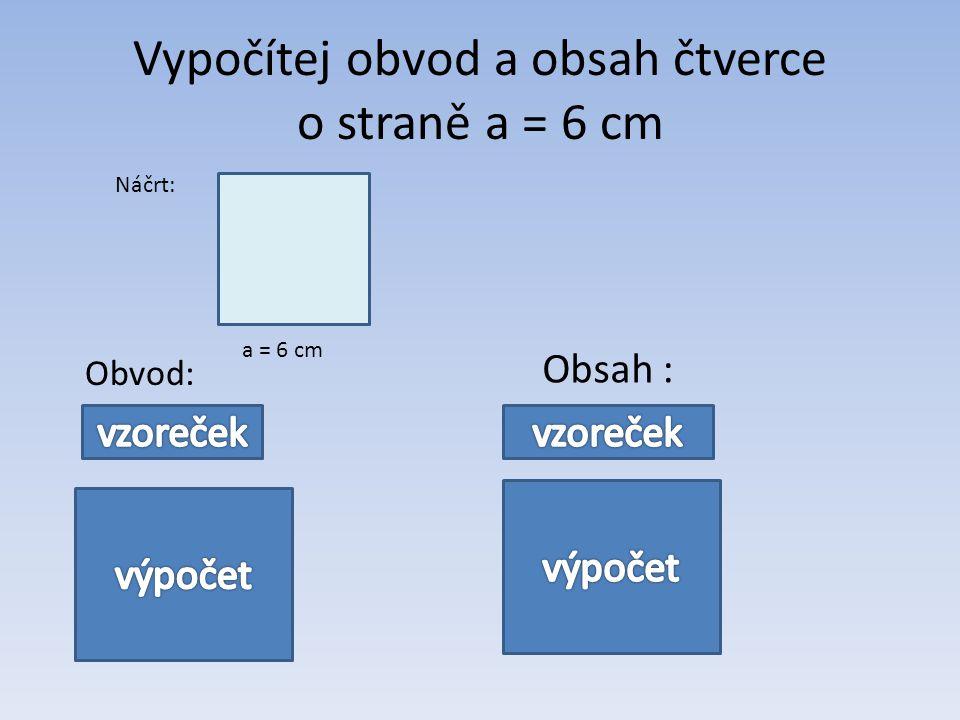 Vypočítej obvod a obsah čtverce o straně a = 6 cm Náčrt: a = 6 cm Obvod: Obsah : o = 4.