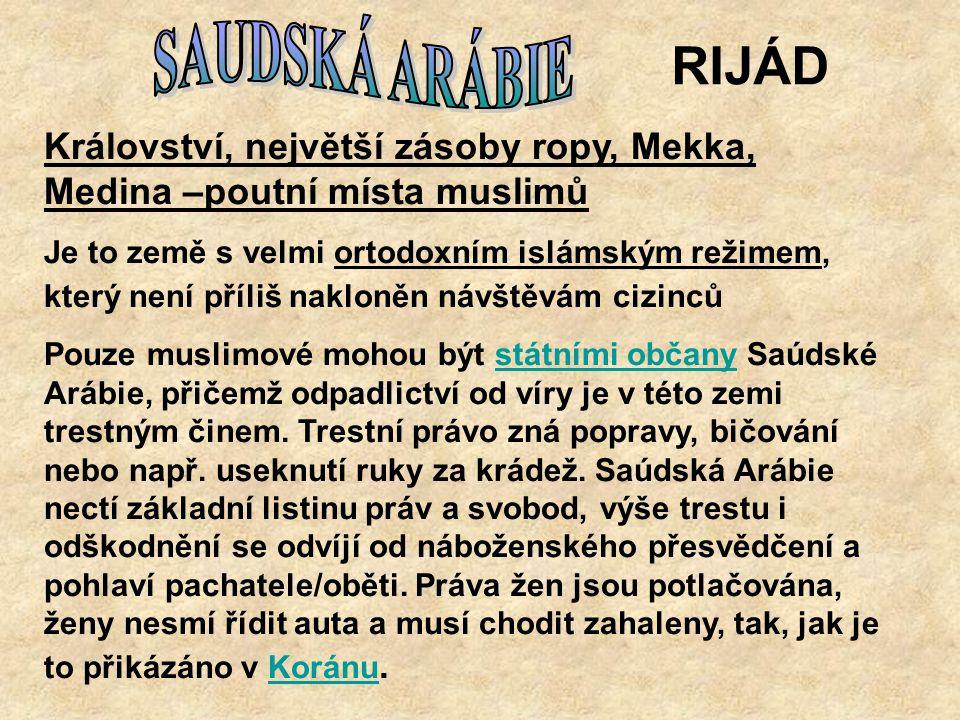 RIJÁD Království, největší zásoby ropy, Mekka, Medina –poutní místa muslimů Je to země s velmi ortodoxním islámským režimem, který není příliš nakloně