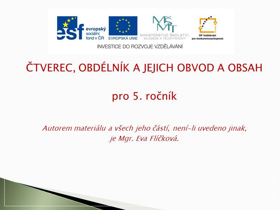 ČTVEREC, OBDÉLNÍK A JEJICH OBVOD A OBSAH pro 5. ročník Autorem materiálu a všech jeho částí, není-li uvedeno jinak, je Mgr. Eva Flíčková.