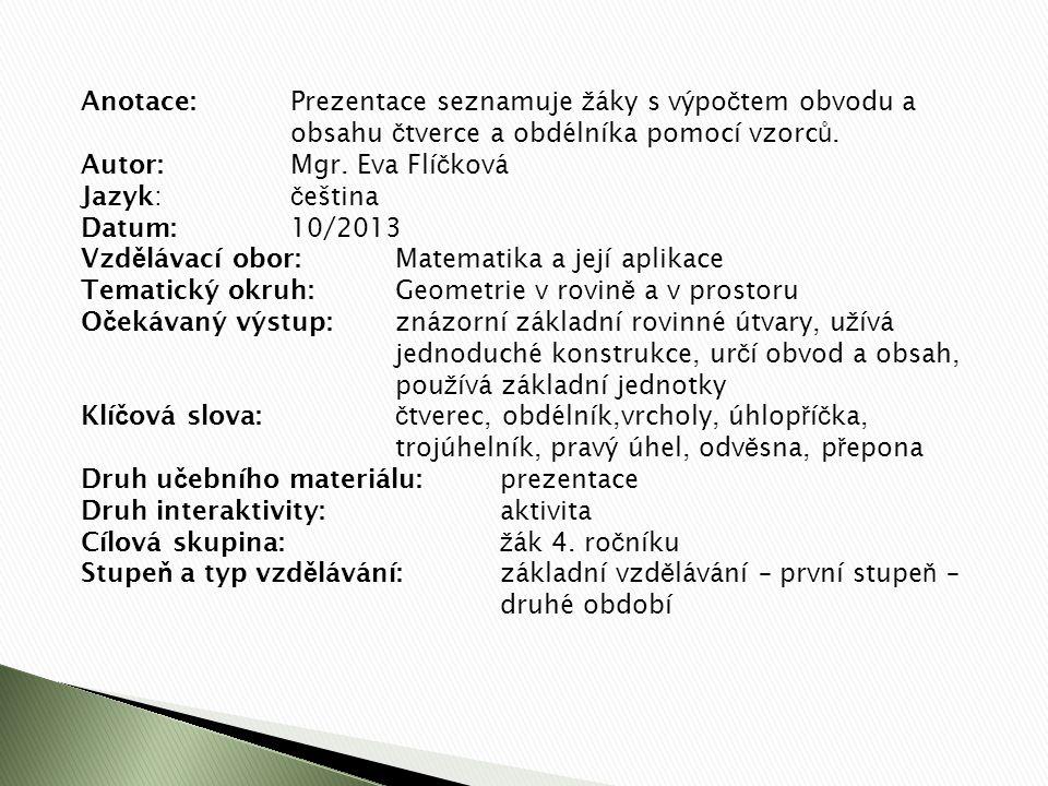 Anotace:Prezentace seznamuje ž áky s výpo č tem obvodu a obsahu č tverce a obdélníka pomocí vzorc ů. Autor:Mgr. Eva Flí č ková Jazyk: č eština Datum:1