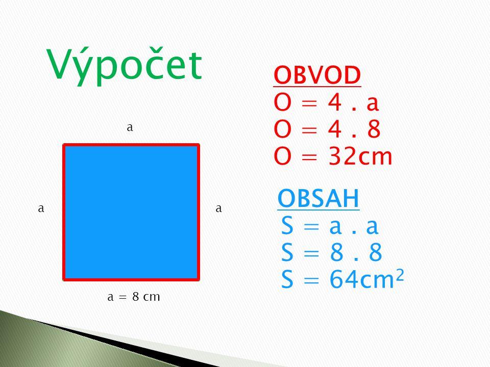 Výpočet a a = 8 cm aa OBVOD O = 4. a OBSAH S = a. a O = 4. 8 O = 32cm S = 8. 8 S = 64cm 2