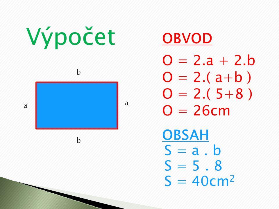 Výpočet OBVOD O = 2.a + 2.b O = 2.( a+b ) O = 2.( 5+8 ) O = 26cm OBSAH S = a. b S = 5. 8 S = 40cm 2 a a b b