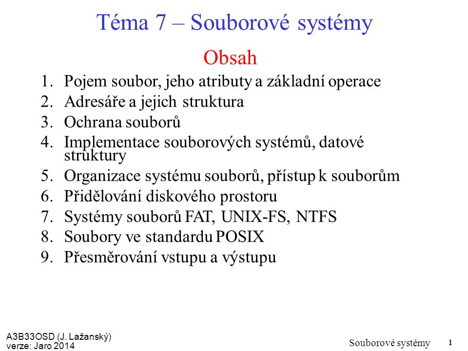 A3B33OSD (J. Lažanský) verze: Jaro 2014 Souborové systémy 1 Obsah Téma 7 – Souborové systémy 1.Pojem soubor, jeho atributy a základní operace 2.Adresá