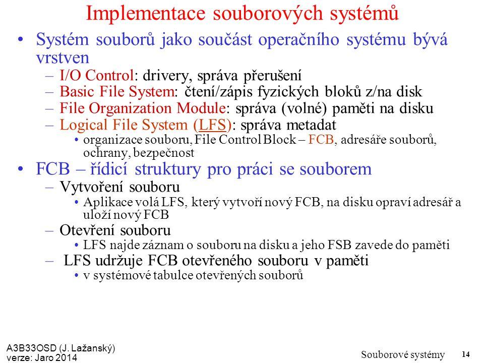 A3B33OSD (J. Lažanský) verze: Jaro 2014 Souborové systémy 14 Implementace souborových systémů Systém souborů jako součást operačního systému bývá vrst