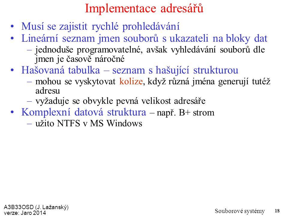 A3B33OSD (J. Lažanský) verze: Jaro 2014 Souborové systémy 18 Implementace adresářů Musí se zajistit rychlé prohledávání Lineární seznam jmen souborů s