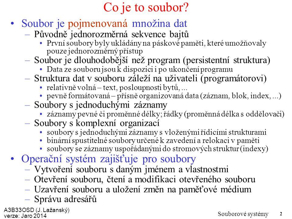 A3B33OSD (J. Lažanský) verze: Jaro 2014 Souborové systémy 2 Co je to soubor? Soubor je pojmenovaná množina dat –Původně jednorozměrná sekvence bajtů P