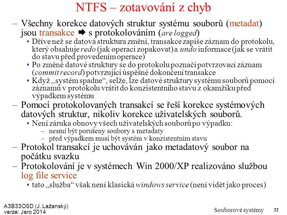 A3B33OSD (J. Lažanský) verze: Jaro 2014 Souborové systémy 32 NTFS – zotavování z chyb –Všechny korekce datových struktur systému souborů (metadat) jso