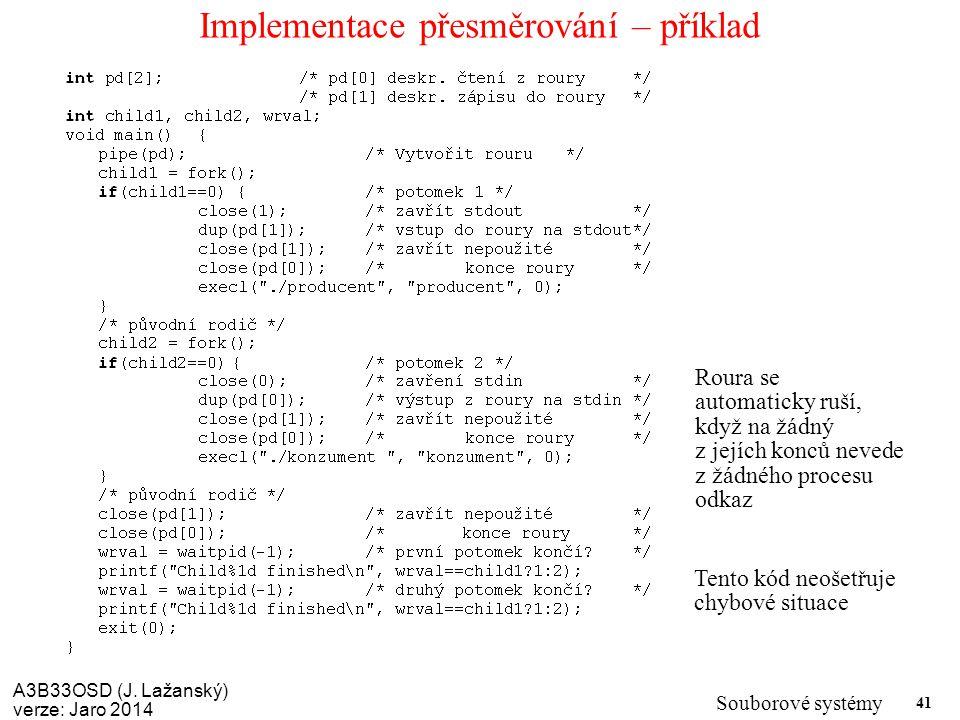 A3B33OSD (J. Lažanský) verze: Jaro 2014 Souborové systémy 41 Implementace přesměrování – příklad Tento kód neošetřuje chybové situace Roura se automat