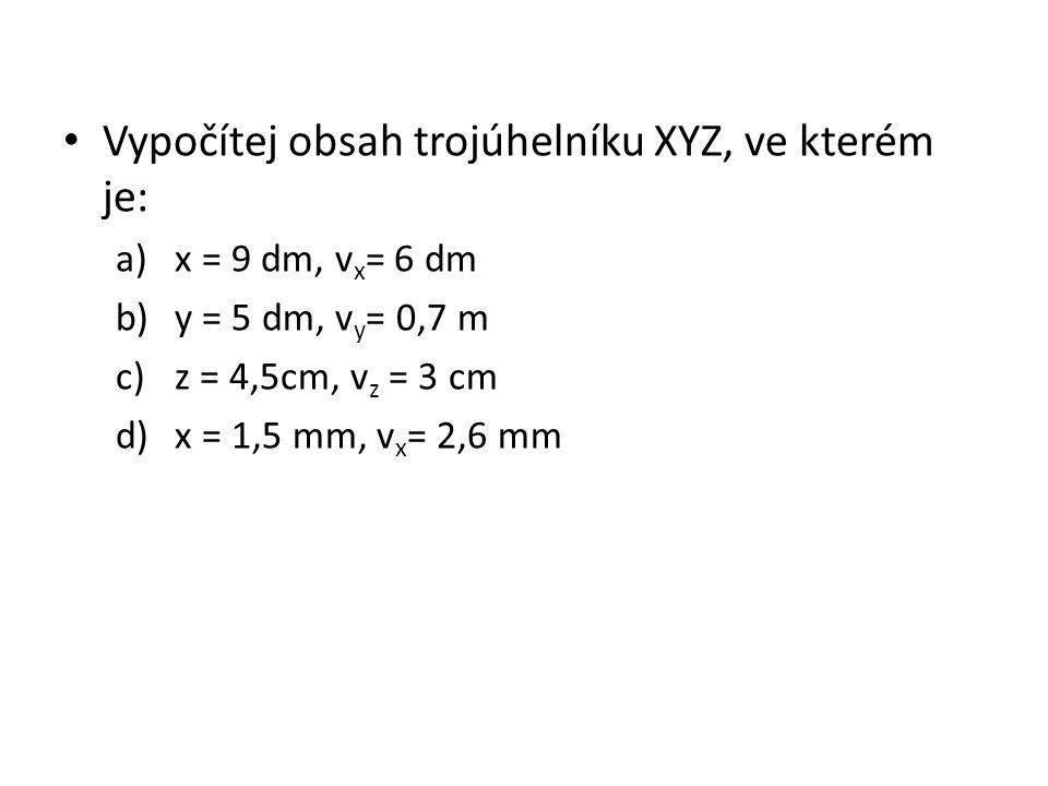 Vypočítej obsah trojúhelníku XYZ, ve kterém je: a)x = 9 dm, v x = 6 dm b)y = 5 dm, v y = 0,7 m c)z = 4,5cm, v z = 3 cm d)x = 1,5 mm, v x = 2,6 mm