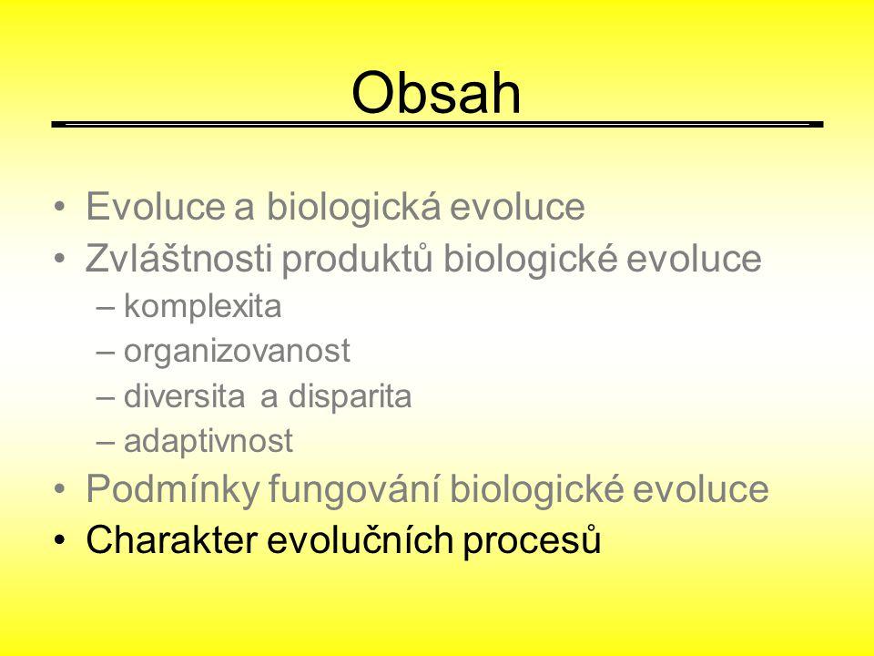 Obsah Evoluce a biologická evoluce Zvláštnosti produktů biologické evoluce –komplexita –organizovanost –diversita a disparita –adaptivnost Podmínky fungování biologické evoluce Charakter evolučních procesů