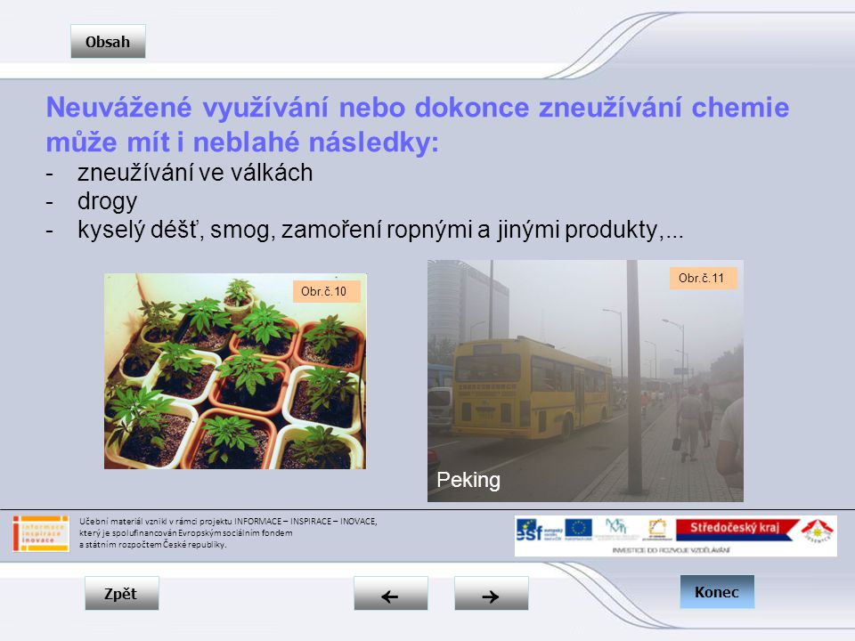 Zpět → ← Obsah Konec Neuvážené využívání nebo dokonce zneužívání chemie může mít i neblahé následky: -zneužívání ve válkách -drogy -kyselý déšť, smog, zamoření ropnými a jinými produkty,...