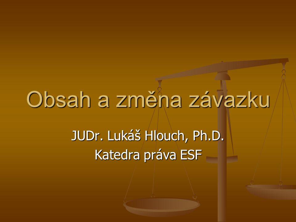 JUDr. Lukáš Hlouch, Ph.D. Katedra práva ESF Obsah a změna závazku
