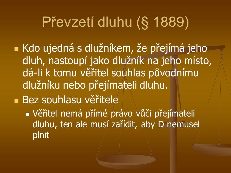 Převzetí dluhu (§ 1889) Kdo ujedná s dlužníkem, že přejímá jeho dluh, nastoupí jako dlužník na jeho místo, dá-li k tomu věřitel souhlas původnímu dluž