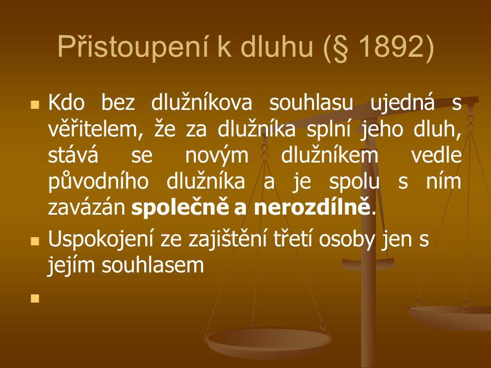 Přistoupení k dluhu (§ 1892) Kdo bez dlužníkova souhlasu ujedná s věřitelem, že za dlužníka splní jeho dluh, stává se novým dlužníkem vedle původního