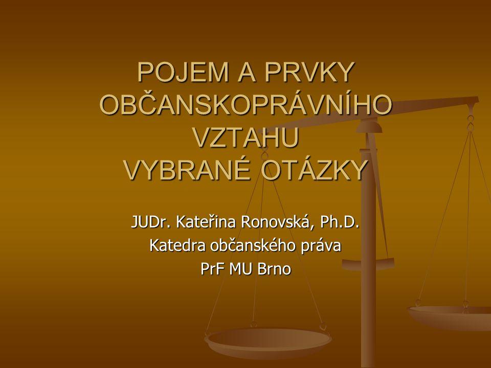 POJEM A PRVKY OBČANSKOPRÁVNÍHO VZTAHU VYBRANÉ OTÁZKY JUDr. Kateřina Ronovská, Ph.D. Katedra občanského práva PrF MU Brno