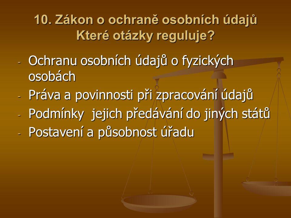10. Zákon o ochraně osobních údajů Které otázky reguluje? - Ochranu osobních údajů o fyzických osobách - Práva a povinnosti při zpracování údajů - Pod