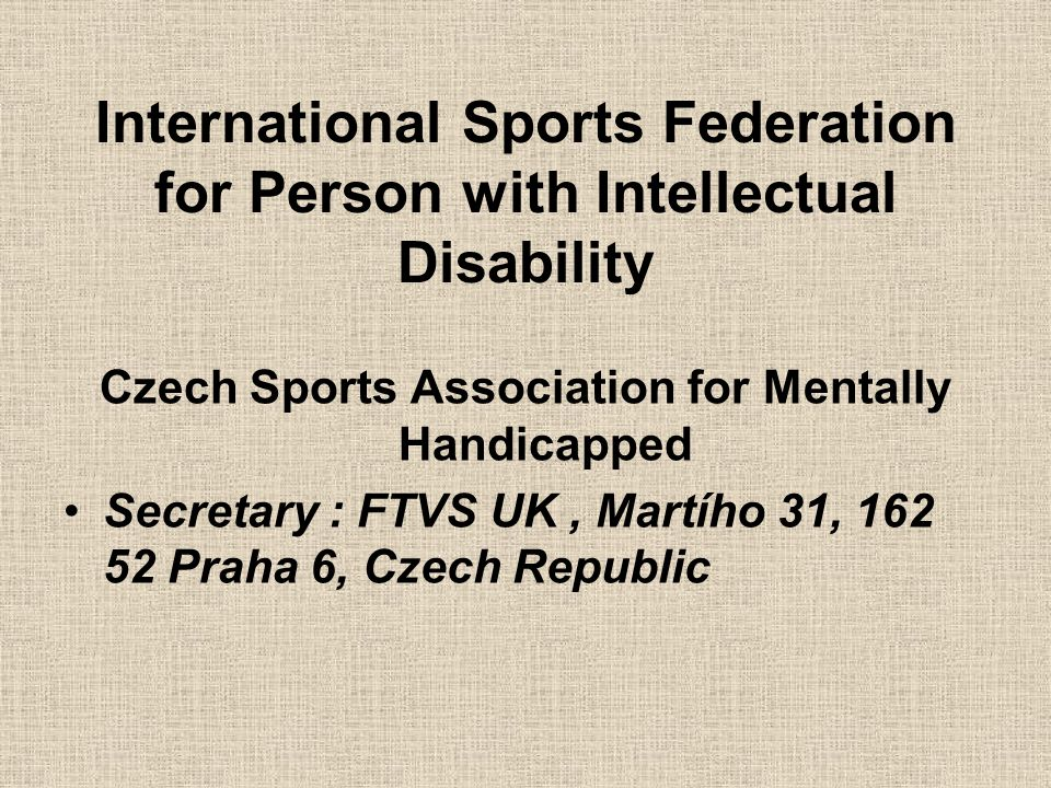 International Sports Federation for Person with Intellectual Disability Czech Sports Association for Mentally Handicapped Secretary : FTVS UK, Martího
