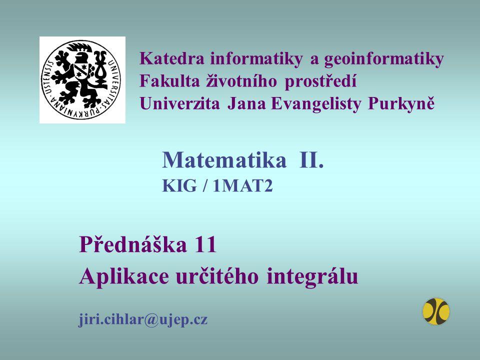 Katedra informatiky a geoinformatiky Fakulta životního prostředí Univerzita Jana Evangelisty Purkyně Přednáška 11 Aplikace určitého integrálu jiri.cih