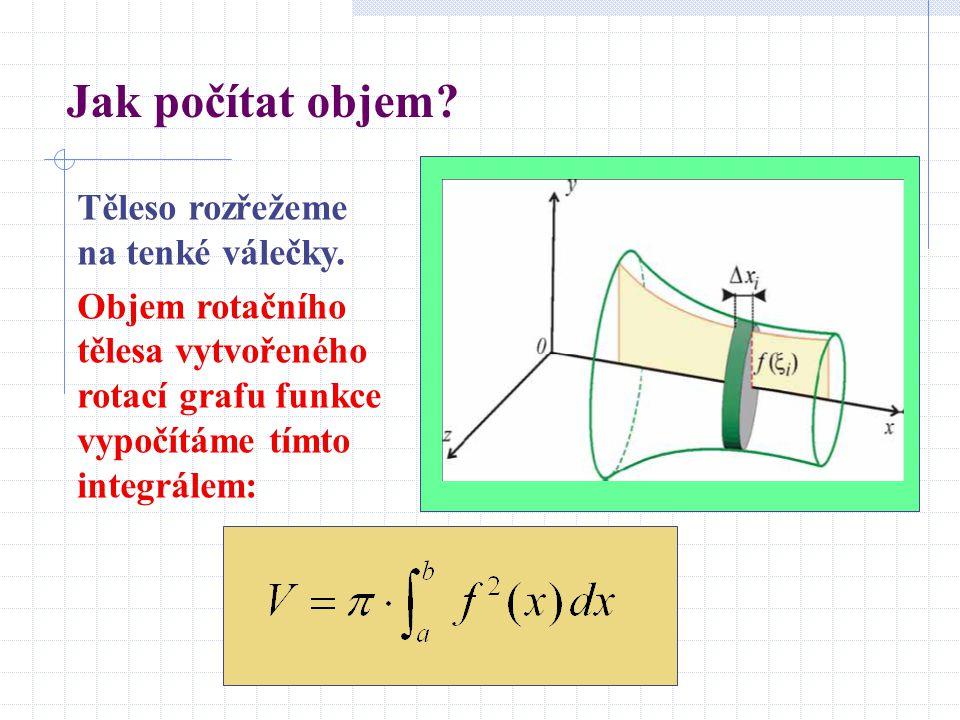 Jak počítat objem? Těleso rozřežeme na tenké válečky. Objem rotačního tělesa vytvořeného rotací grafu funkce vypočítáme tímto integrálem: