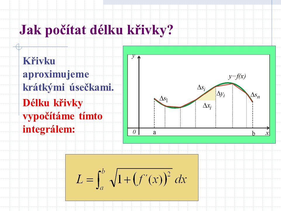 Jak počítat délku křivky? Křivku aproximujeme krátkými úsečkami. Délku křivky vypočítáme tímto integrálem: