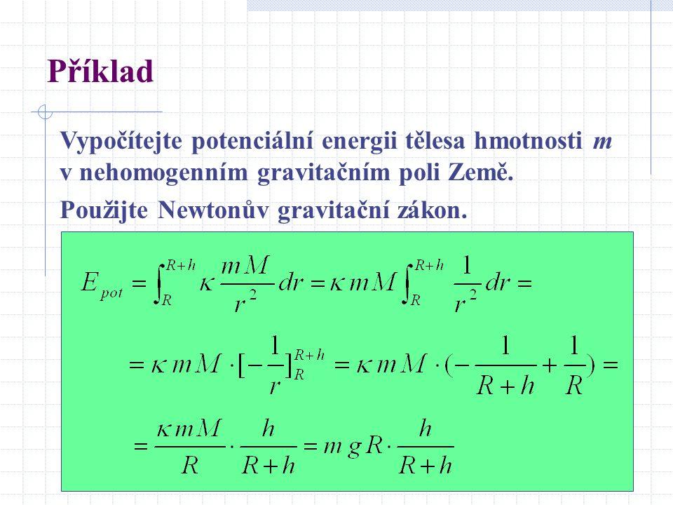Příklad Vypočítejte potenciální energii tělesa hmotnosti m v nehomogenním gravitačním poli Země. Použijte Newtonův gravitační zákon.