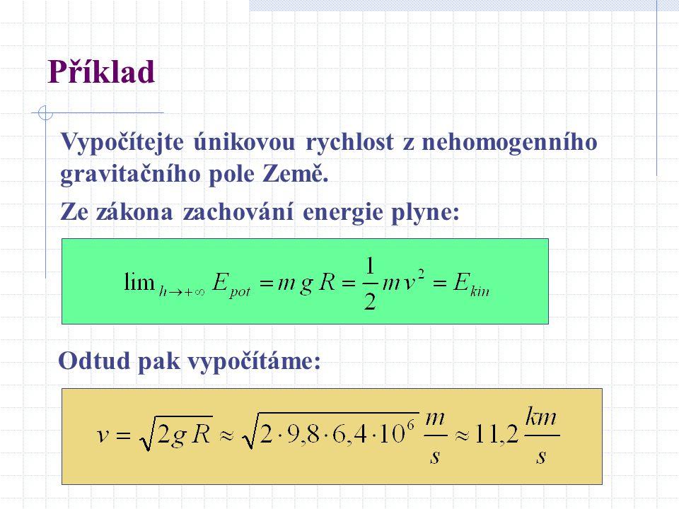 Příklad Vypočítejte únikovou rychlost z nehomogenního gravitačního pole Země. Ze zákona zachování energie plyne: Odtud pak vypočítáme: