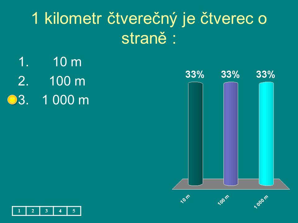 1 kilometr čtverečný je čtverec o straně : 1. 10 m 2. 100 m 3. 1 000 m 12345