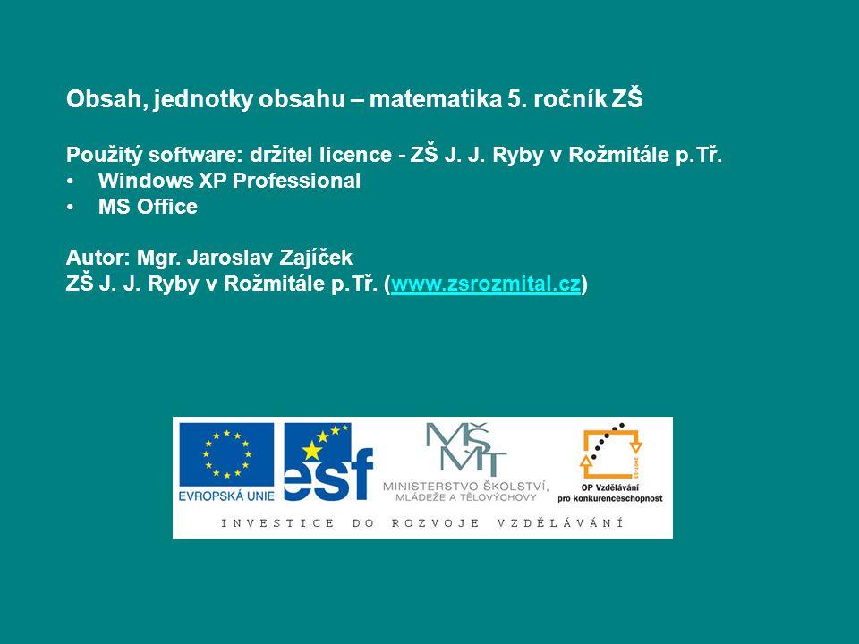 Obsah, jednotky obsahu – matematika 5. ročník ZŠ Použitý software: držitel licence - ZŠ J. J. Ryby v Rožmitále p.Tř. Windows XP Professional MS Office