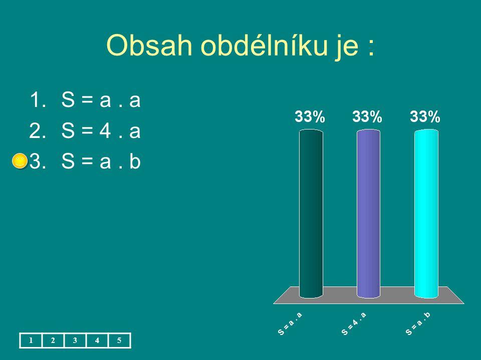 Obsah obdélníku je : 1.S = a. a 2.S = 4. a 3.S = a. b 12345