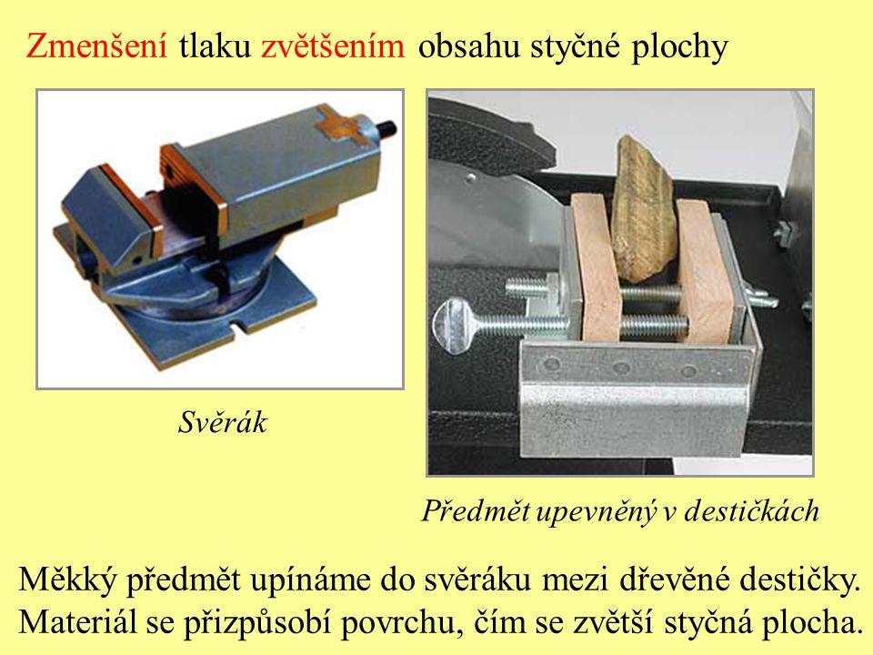 Zmenšení tlaku zvětšením obsahu styčné plochy Svěrák Měkký předmět upínáme do svěráku mezi dřevěné destičky. Materiál se přizpůsobí povrchu, čím se zv
