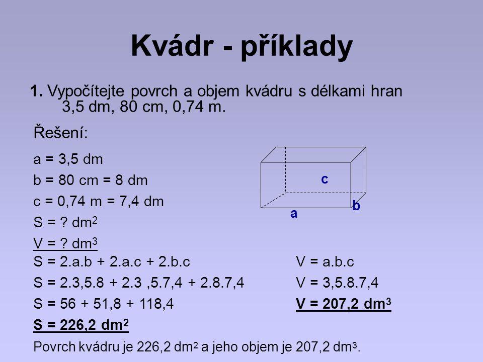 Kvádr - příklady 1. Vypočítejte povrch a objem kvádru s délkami hran 3,5 dm, 80 cm, 0,74 m. a = 3,5 dm b = 80 cm = 8 dm c = 0,74 m = 7,4 dm S = ? dm 2