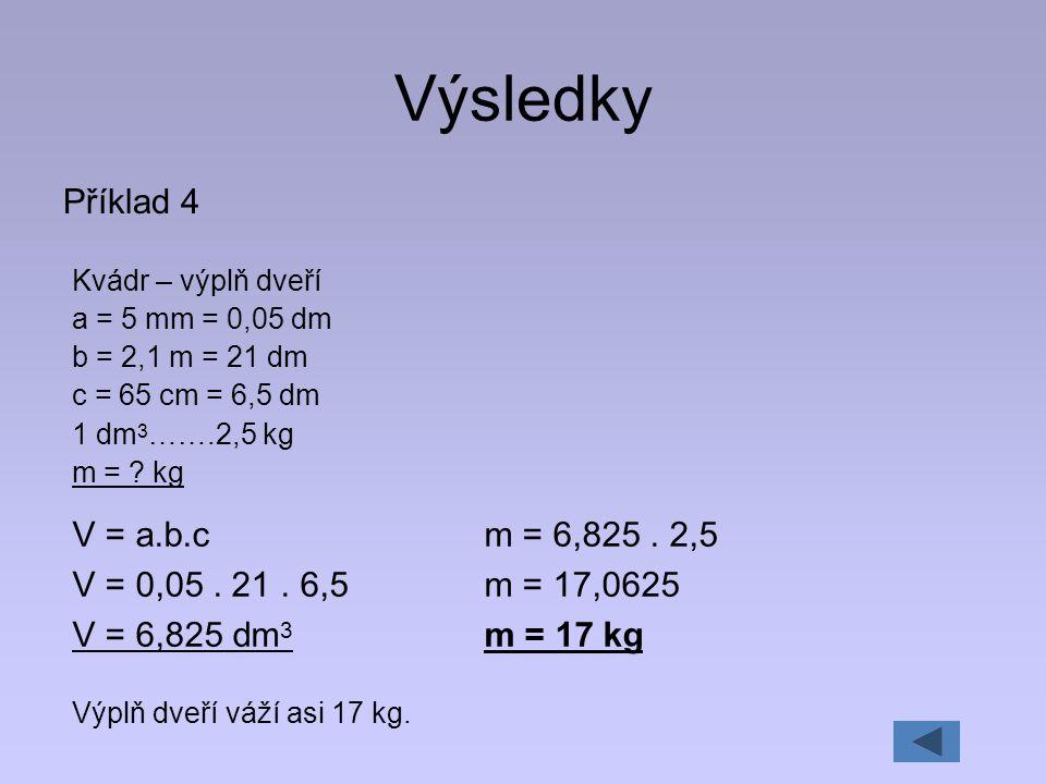 Výsledky Příklad 4 Kvádr – výplň dveří a = 5 mm = 0,05 dm b = 2,1 m = 21 dm c = 65 cm = 6,5 dm 1 dm 3 …….2,5 kg m = ? kg V = a.b.c V = 0,05. 21. 6,5 V