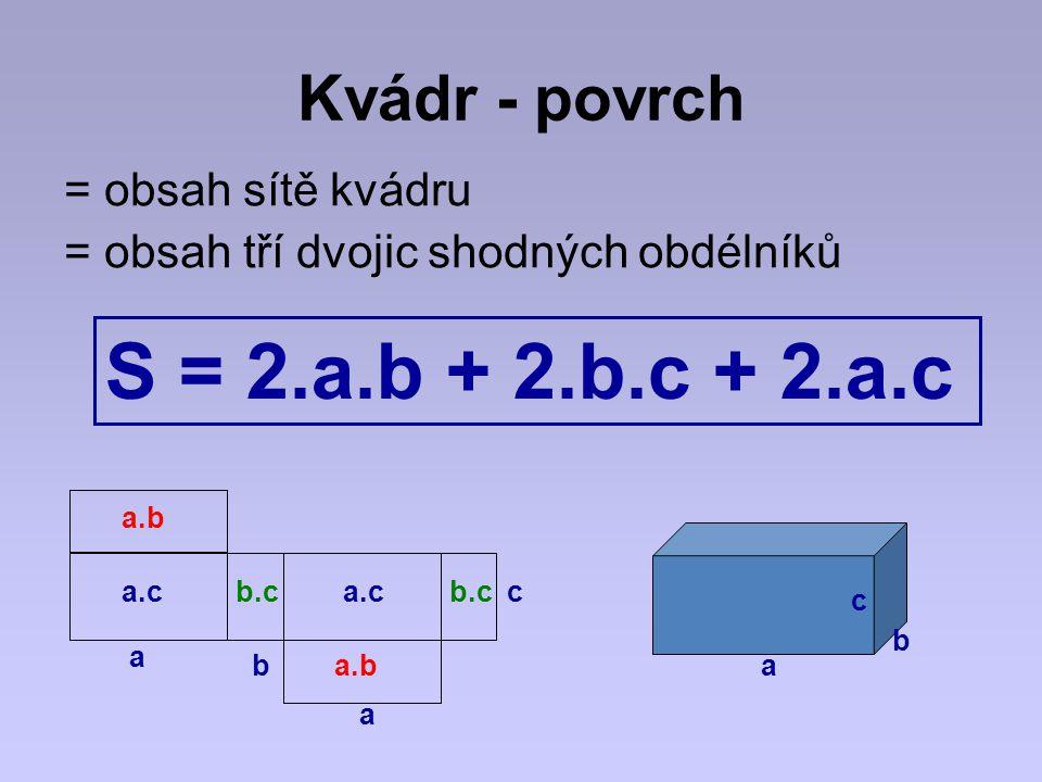 Kvádr - povrch = obsah sítě kvádru = obsah tří dvojic shodných obdélníků S = 2.a.b + 2.b.c + 2.a.c a c b b a a.cc a a.b b.c