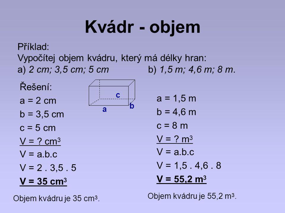 Kvádr - objem Příklad: Vypočítej objem kvádru, který má délky hran: a) 2 cm; 3,5 cm; 5 cm b) 1,5 m; 4,6 m; 8 m. a = 2 cm b = 3,5 cm c = 5 cm V = ? cm